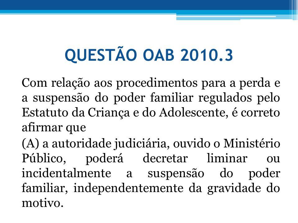 QUESTÃO OAB 2010.3 Com relação aos procedimentos para a perda e a suspensão do poder familiar regulados pelo Estatuto da Criança e do Adolescente, é c