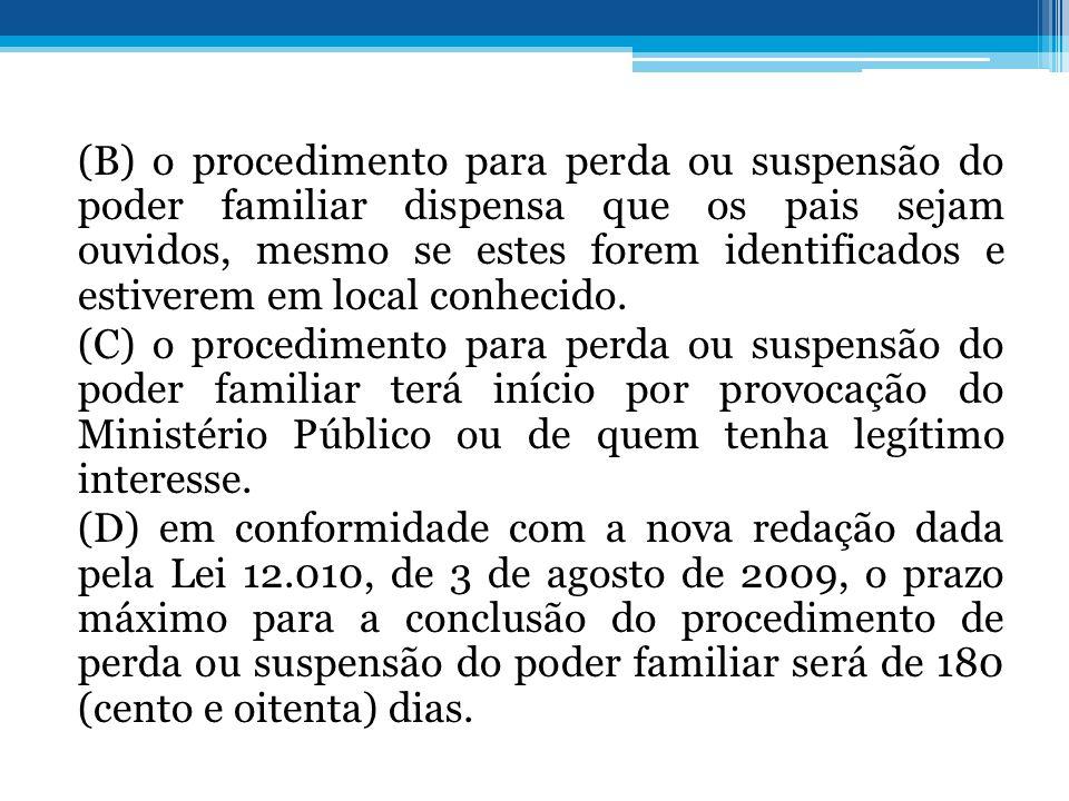 (B) o procedimento para perda ou suspensão do poder familiar dispensa que os pais sejam ouvidos, mesmo se estes forem identificados e estiverem em loc