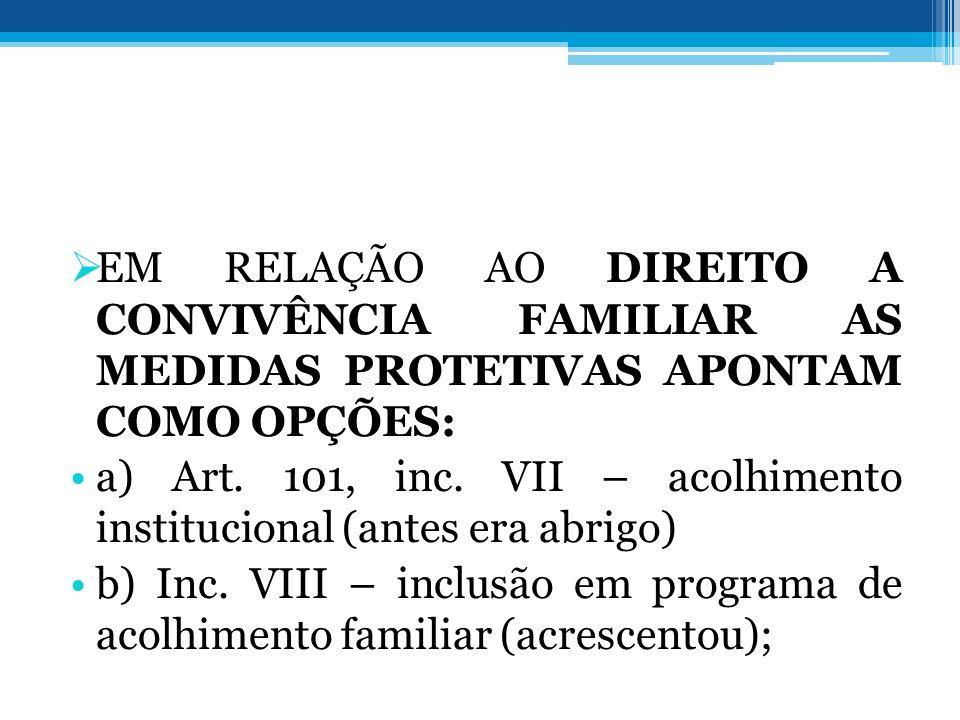 EM RELAÇÃO AO DIREITO A CONVIVÊNCIA FAMILIAR AS MEDIDAS PROTETIVAS APONTAM COMO OPÇÕES: a) Art. 101, inc. VII – acolhimento institucional (antes era a