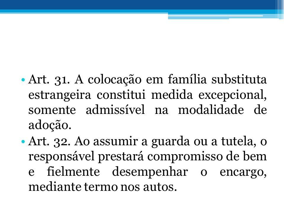 Art. 31. A colocação em família substituta estrangeira constitui medida excepcional, somente admissível na modalidade de adoção. Art. 32. Ao assumir a