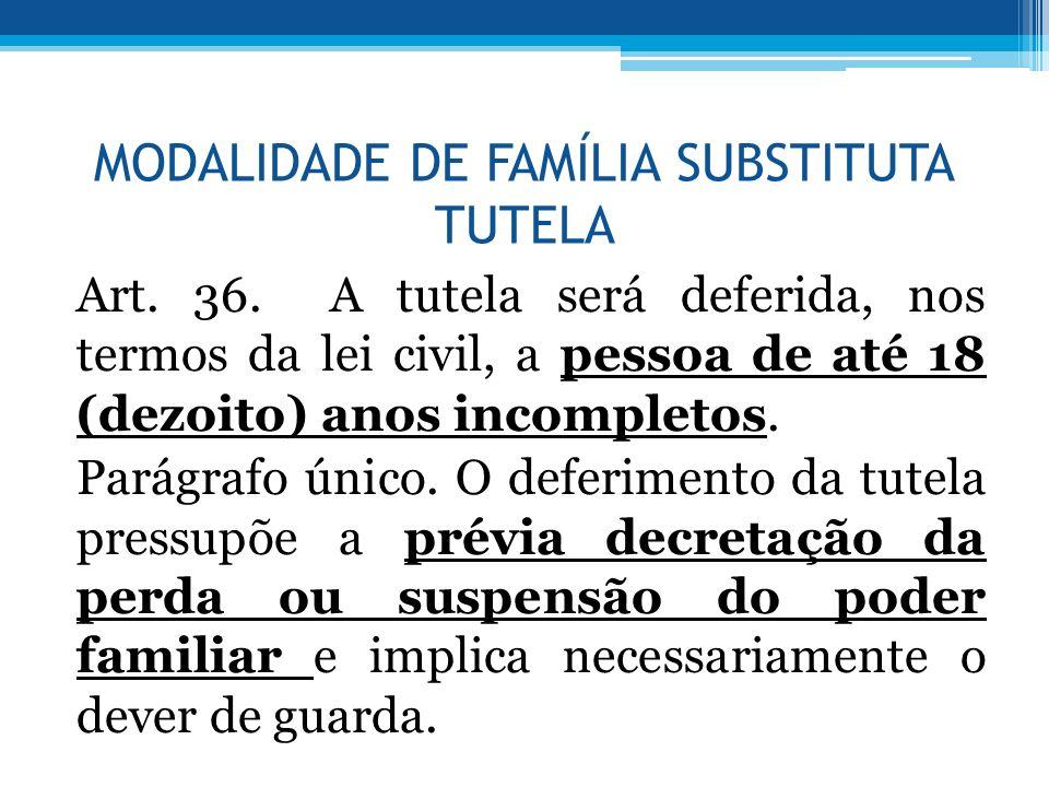 MODALIDADE DE FAMÍLIA SUBSTITUTA TUTELA Art. 36. A tutela será deferida, nos termos da lei civil, a pessoa de até 18 (dezoito) anos incompletos. Parág