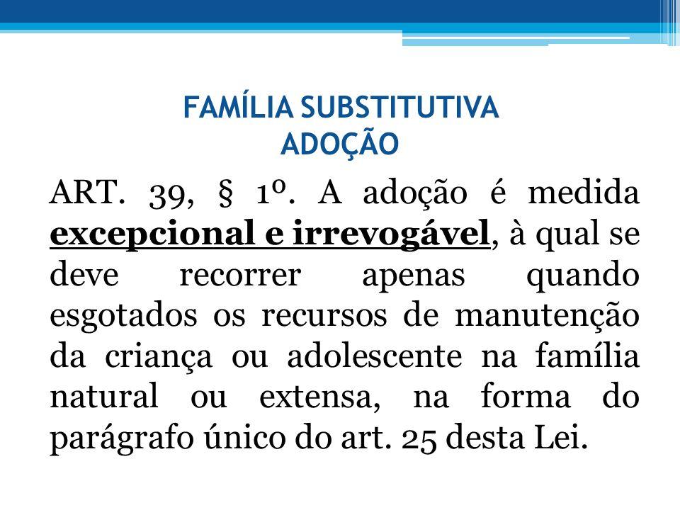 FAMÍLIA SUBSTITUTIVA ADOÇÃO ART. 39, § 1º. A adoção é medida excepcional e irrevogável, à qual se deve recorrer apenas quando esgotados os recursos de