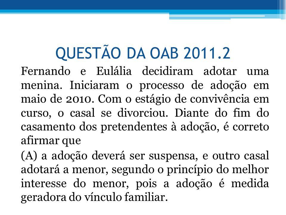 QUESTÃO DA OAB 2011.2 Fernando e Eulália decidiram adotar uma menina. Iniciaram o processo de adoção em maio de 2010. Com o estágio de convivência em