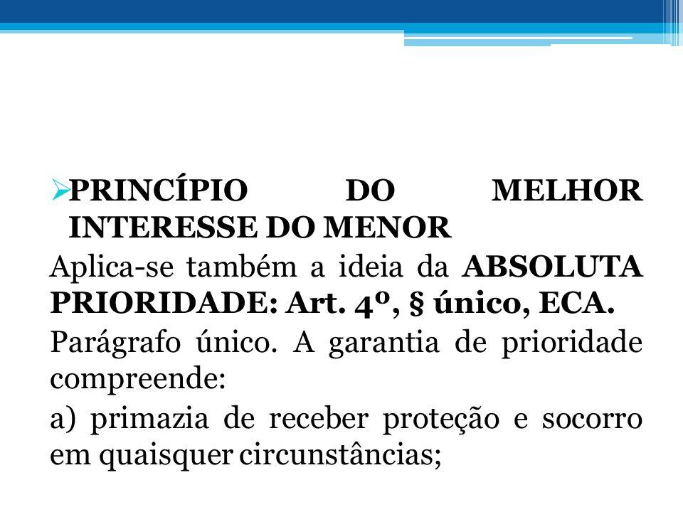 PRINCÍPIO DO MELHOR INTERESSE DO MENOR Aplica-se também a ideia da ABSOLUTA PRIORIDADE: Art. 4º, § único, ECA. Parágrafo único. A garantia de priorida