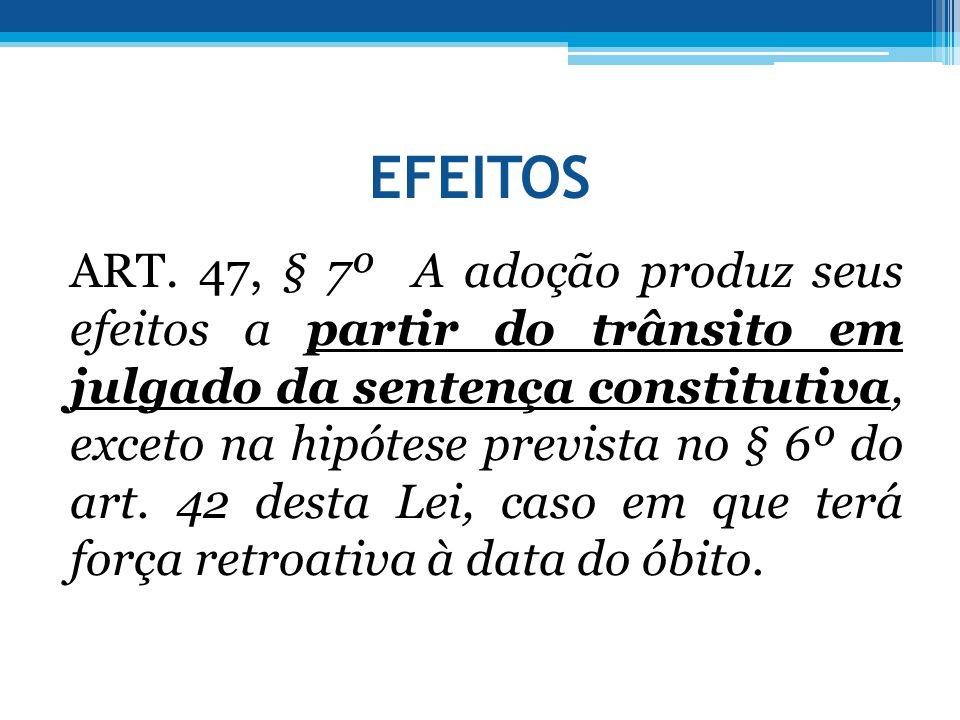 EFEITOS ART. 47, § 7º A adoção produz seus efeitos a partir do trânsito em julgado da sentença constitutiva, exceto na hipótese prevista no § 6º do ar
