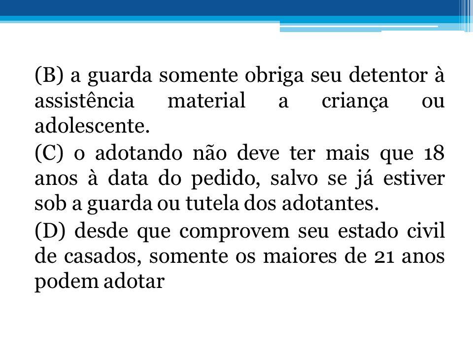 (B) a guarda somente obriga seu detentor à assistência material a criança ou adolescente. (C) o adotando não deve ter mais que 18 anos à data do pedid