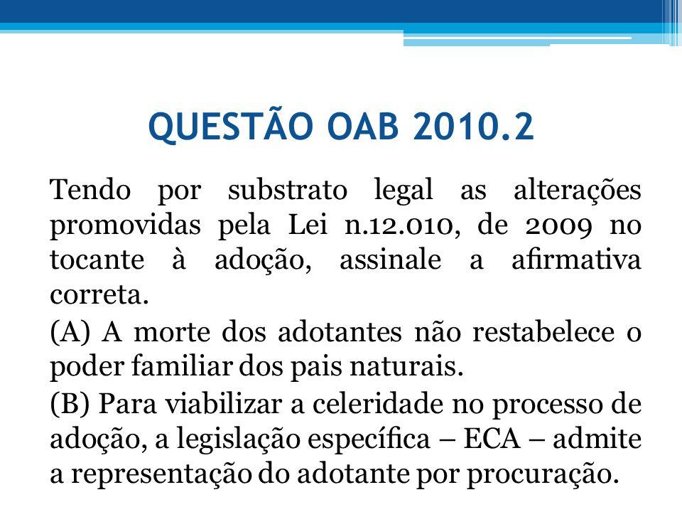 QUESTÃO OAB 2010.2 Tendo por substrato legal as alterações promovidas pela Lei n.12.010, de 2009 no tocante à adoção, assinale a armativa correta. (A)