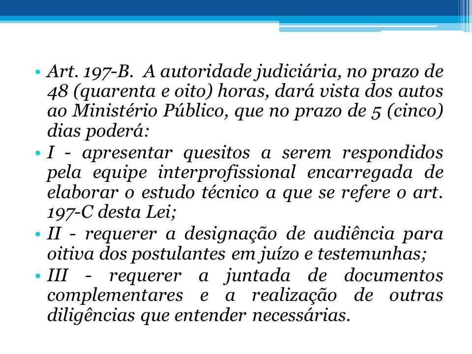 Art. 197-B. A autoridade judiciária, no prazo de 48 (quarenta e oito) horas, dará vista dos autos ao Ministério Público, que no prazo de 5 (cinco) dia