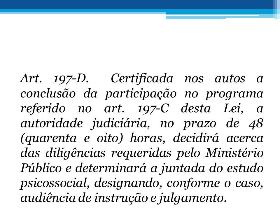 Art. 197-D. Certificada nos autos a conclusão da participação no programa referido no art. 197-C desta Lei, a autoridade judiciária, no prazo de 48 (q