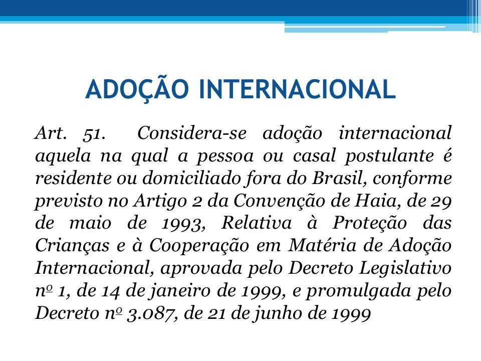 ADOÇÃO INTERNACIONAL Art. 51. Considera-se adoção internacional aquela na qual a pessoa ou casal postulante é residente ou domiciliado fora do Brasil,