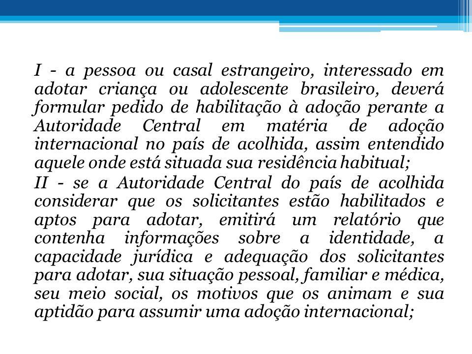 I - a pessoa ou casal estrangeiro, interessado em adotar criança ou adolescente brasileiro, deverá formular pedido de habilitação à adoção perante a A