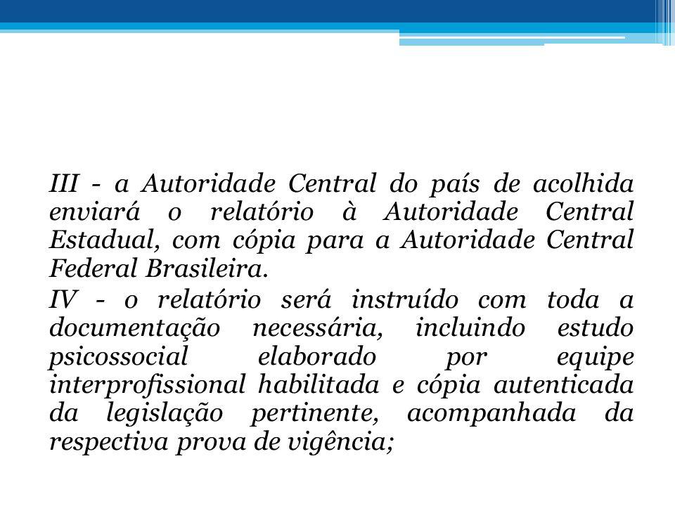 III - a Autoridade Central do país de acolhida enviará o relatório à Autoridade Central Estadual, com cópia para a Autoridade Central Federal Brasilei