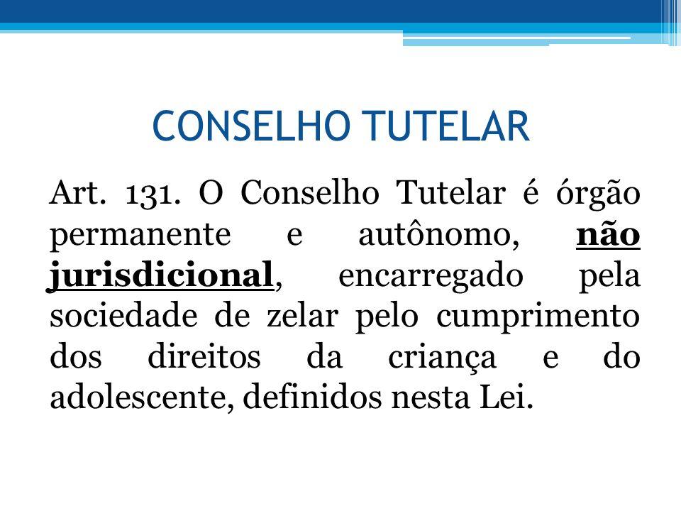 CONSELHO TUTELAR Art. 131. O Conselho Tutelar é órgão permanente e autônomo, não jurisdicional, encarregado pela sociedade de zelar pelo cumprimento d