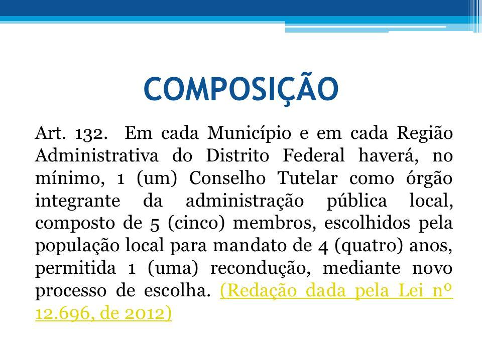 COMPOSIÇÃO Art. 132. Em cada Município e em cada Região Administrativa do Distrito Federal haverá, no mínimo, 1 (um) Conselho Tutelar como órgão integ