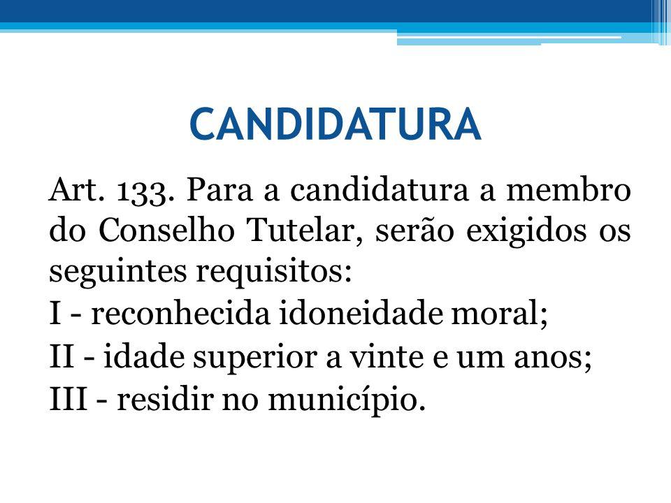 CANDIDATURA Art. 133. Para a candidatura a membro do Conselho Tutelar, serão exigidos os seguintes requisitos: I - reconhecida idoneidade moral; II -
