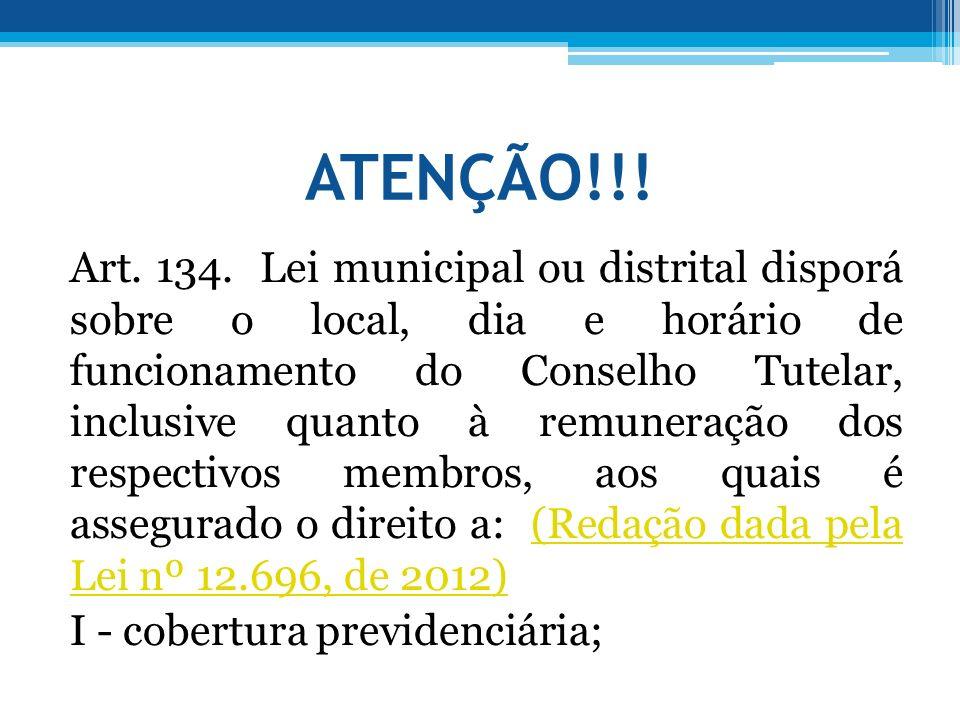 ATENÇÃO!!! Art. 134. Lei municipal ou distrital disporá sobre o local, dia e horário de funcionamento do Conselho Tutelar, inclusive quanto à remunera