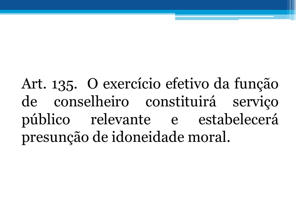 Art. 135. O exercício efetivo da função de conselheiro constituirá serviço público relevante e estabelecerá presunção de idoneidade moral.