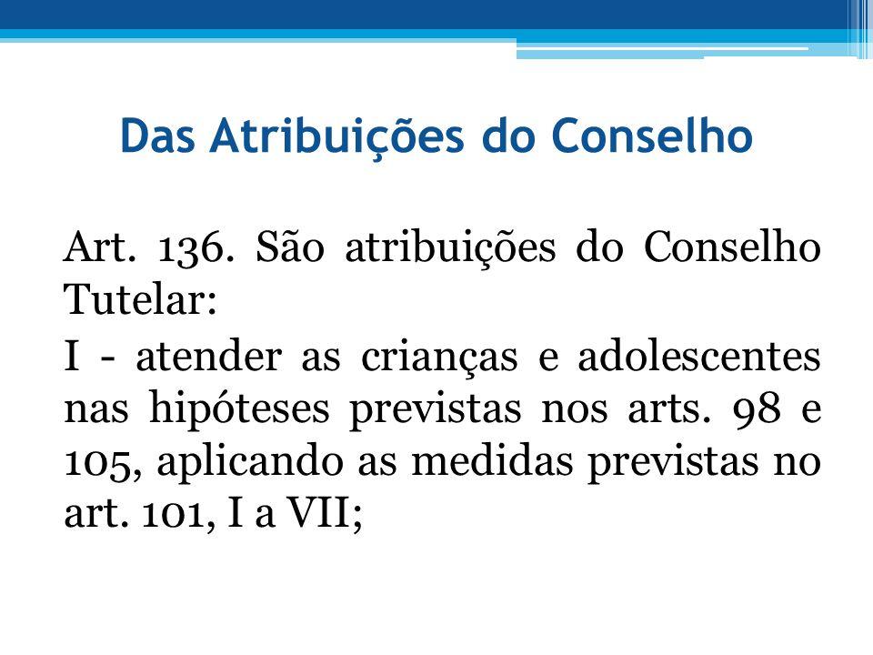 Das Atribuições do Conselho Art. 136. São atribuições do Conselho Tutelar: I - atender as crianças e adolescentes nas hipóteses previstas nos arts. 98