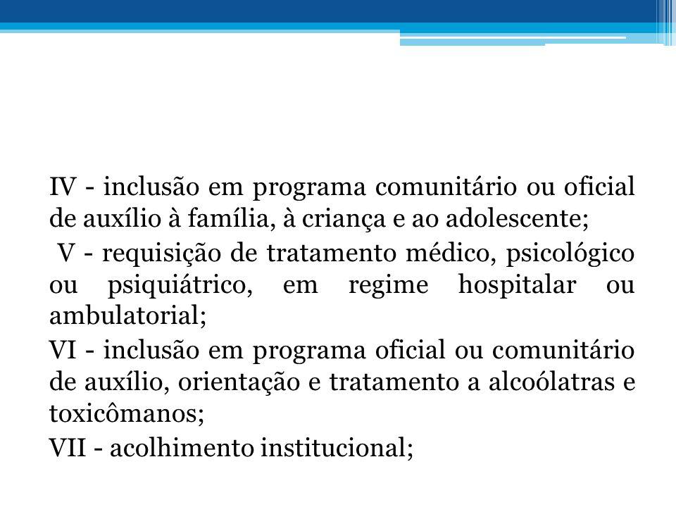 IV - inclusão em programa comunitário ou oficial de auxílio à família, à criança e ao adolescente; V - requisição de tratamento médico, psicológico ou