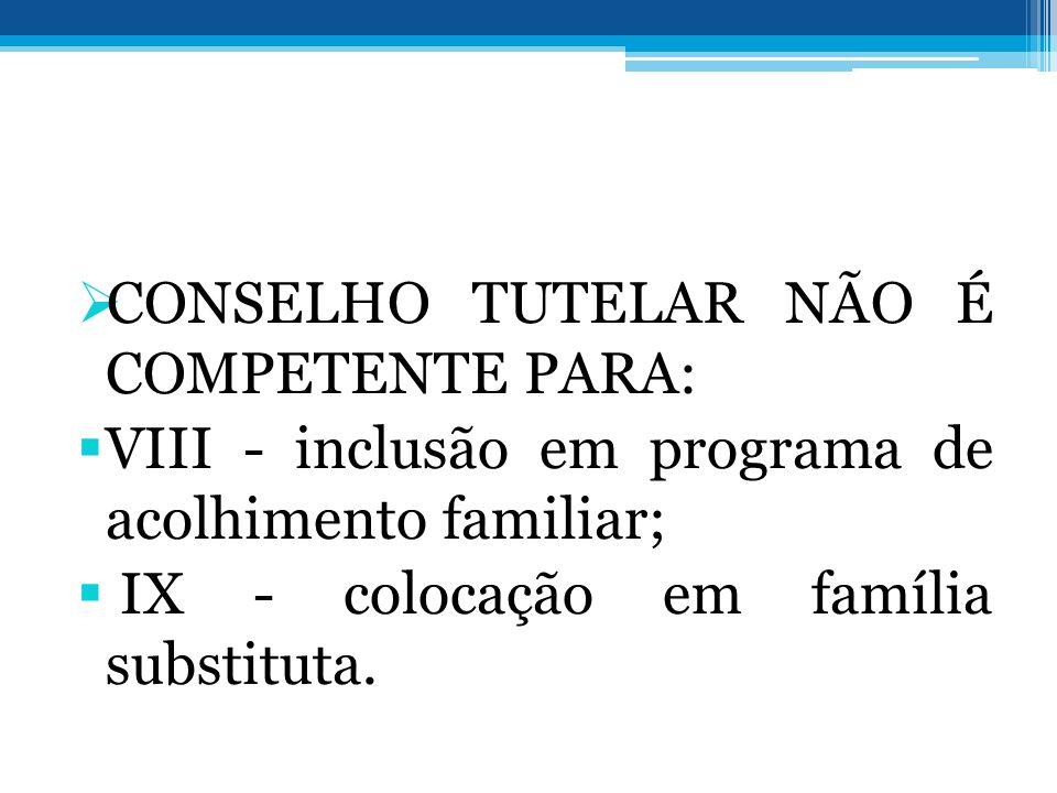 CONSELHO TUTELAR NÃO É COMPETENTE PARA: VIII - inclusão em programa de acolhimento familiar; IX - colocação em família substituta.