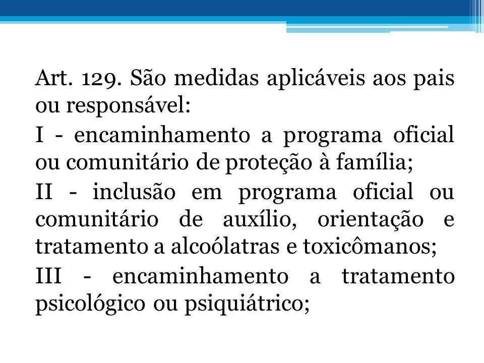 Art. 129. São medidas aplicáveis aos pais ou responsável: I - encaminhamento a programa oficial ou comunitário de proteção à família; II - inclusão em