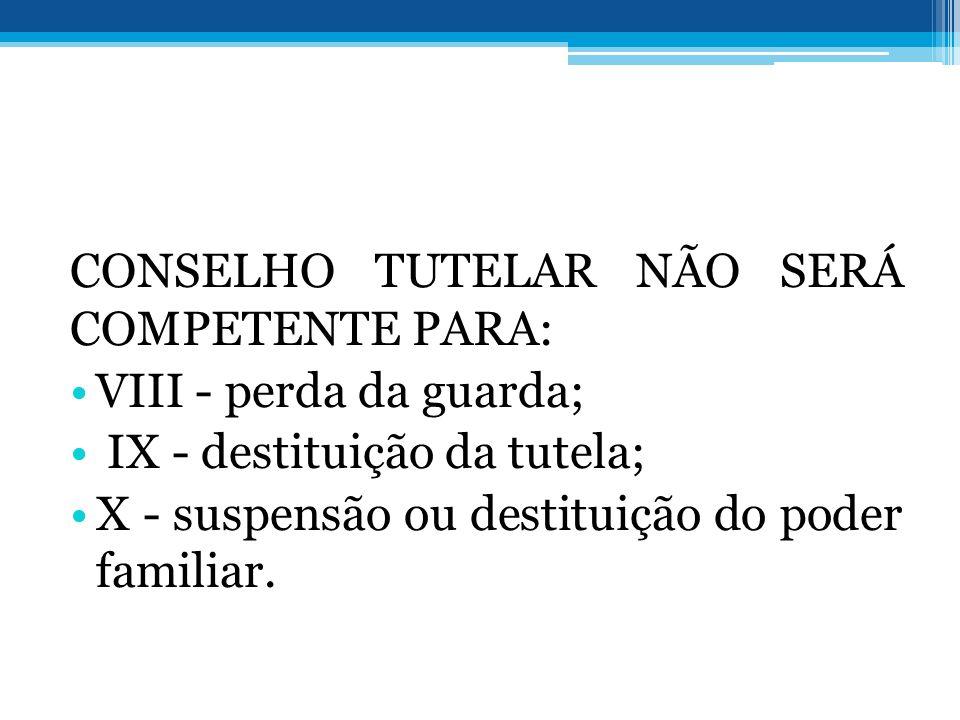 CONSELHO TUTELAR NÃO SERÁ COMPETENTE PARA: VIII - perda da guarda; IX - destituição da tutela; X - suspensão ou destituição do poder familiar.