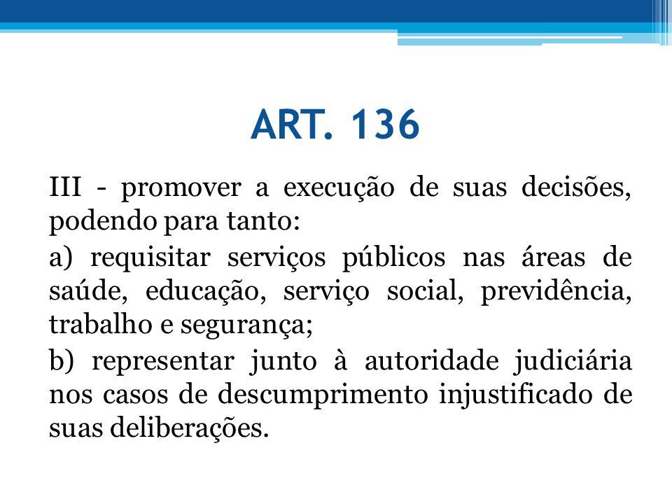 ART. 136 III - promover a execução de suas decisões, podendo para tanto: a) requisitar serviços públicos nas áreas de saúde, educação, serviço social,
