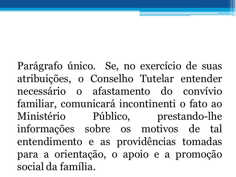 Parágrafo único. Se, no exercício de suas atribuições, o Conselho Tutelar entender necessário o afastamento do convívio familiar, comunicará incontine