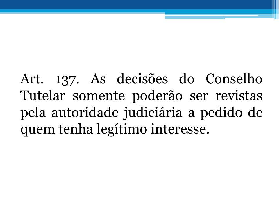 Art. 137. As decisões do Conselho Tutelar somente poderão ser revistas pela autoridade judiciária a pedido de quem tenha legítimo interesse.