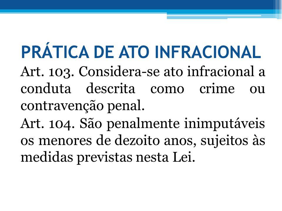 PRÁTICA DE ATO INFRACIONAL Art. 103. Considera-se ato infracional a conduta descrita como crime ou contravenção penal. Art. 104. São penalmente inimpu
