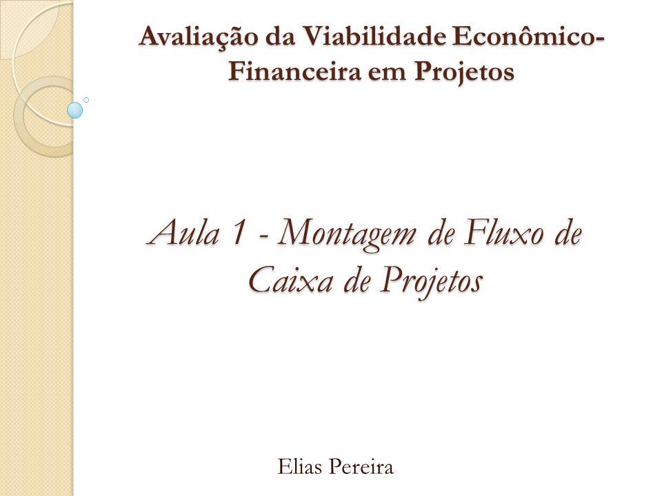 Avaliação da Viabilidade Econômico- Financeira em Projetos Elias Pereira Aula 1 - Montagem de Fluxo de Caixa de Projetos