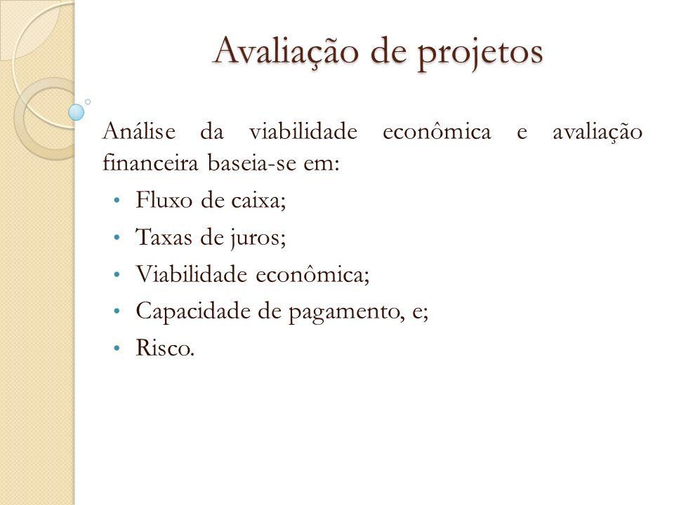 Avaliação de projetos Análise da viabilidade econômica e avaliação financeira baseia-se em: Fluxo de caixa; Taxas de juros; Viabilidade econômica; Cap