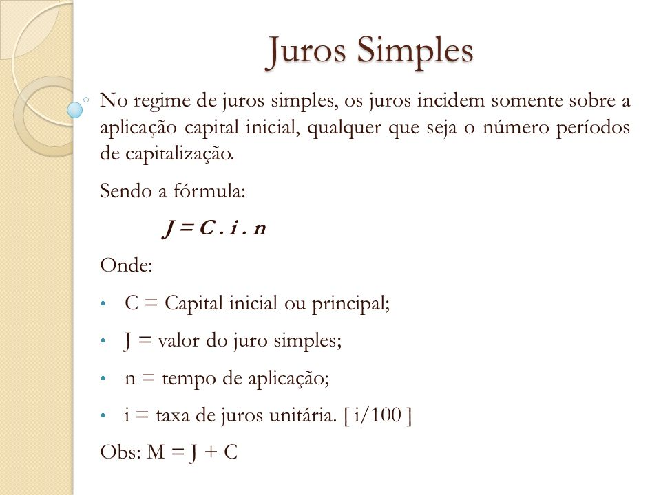 Juros Simples No regime de juros simples, os juros incidem somente sobre a aplicação capital inicial, qualquer que seja o número períodos de capitaliz