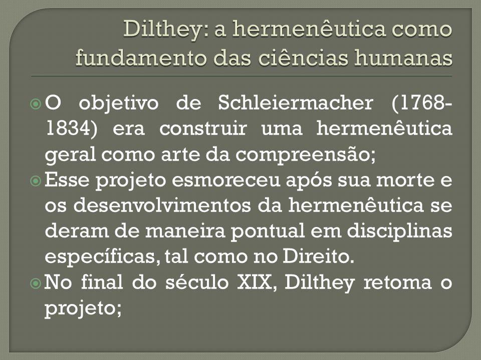 O objetivo de Schleiermacher (1768- 1834) era construir uma hermenêutica geral como arte da compreensão; Esse projeto esmoreceu após sua morte e os desenvolvimentos da hermenêutica se deram de maneira pontual em disciplinas específicas, tal como no Direito.