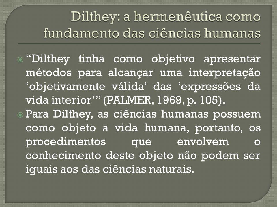 Dilthey tinha como objetivo apresentar métodos para alcançar uma interpretação objetivamente válida das expressões da vida interior (PALMER, 1969, p.