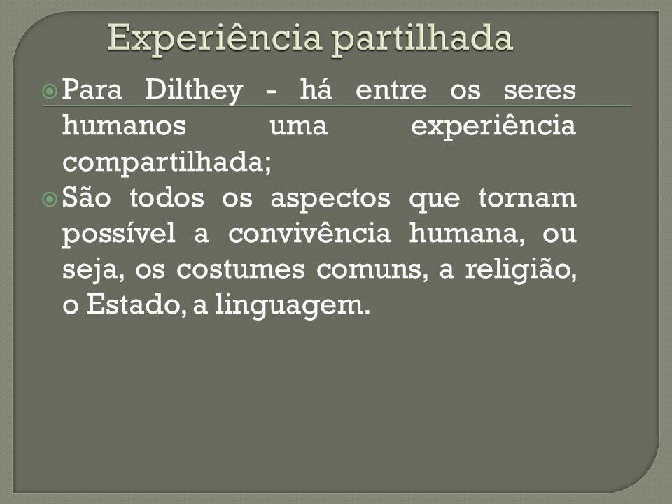 Para Dilthey - há entre os seres humanos uma experiência compartilhada; São todos os aspectos que tornam possível a convivência humana, ou seja, os costumes comuns, a religião, o Estado, a linguagem.