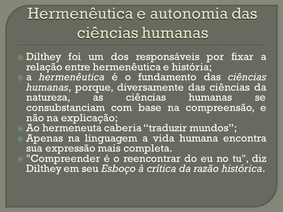 Dilthey foi um dos responsáveis por fixar a relação entre hermenêutica e história; a hermenêutica é o fundamento das ciências humanas, porque, diversamente das ciências da natureza, as ciências humanas se consubstanciam com base na compreensão, e não na explicação; Ao hermeneuta caberia traduzir mundos; Apenas na linguagem a vida humana encontra sua expressão mais completa.