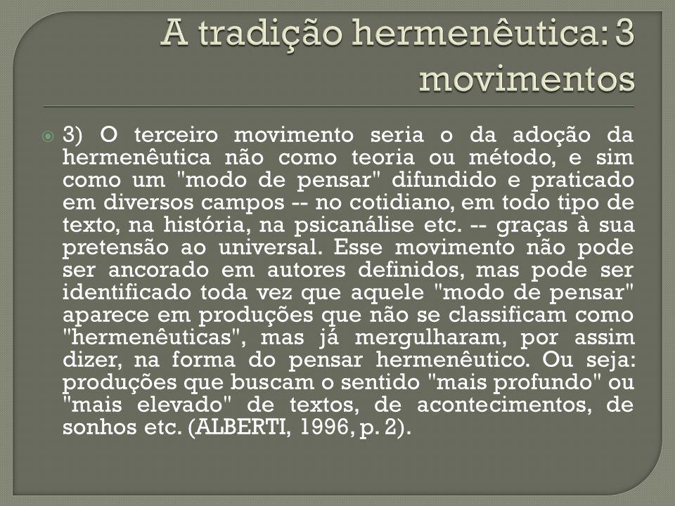 3) O terceiro movimento seria o da adoção da hermenêutica não como teoria ou método, e sim como um modo de pensar difundido e praticado em diversos campos -- no cotidiano, em todo tipo de texto, na história, na psicanálise etc.