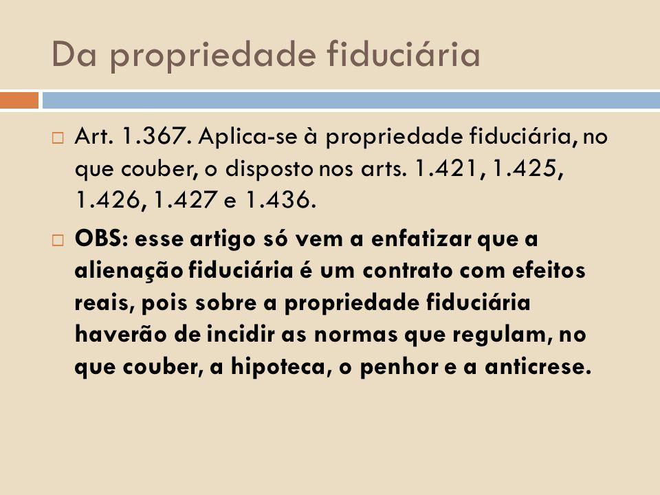 Da propriedade fiduciária Art. 1.367. Aplica-se à propriedade fiduciária, no que couber, o disposto nos arts. 1.421, 1.425, 1.426, 1.427 e 1.436. OBS: