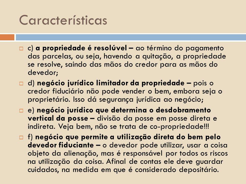 Características c) a propriedade é resolúvel – ao término do pagamento das parcelas, ou seja, havendo a quitação, a propriedade se resolve, saindo das