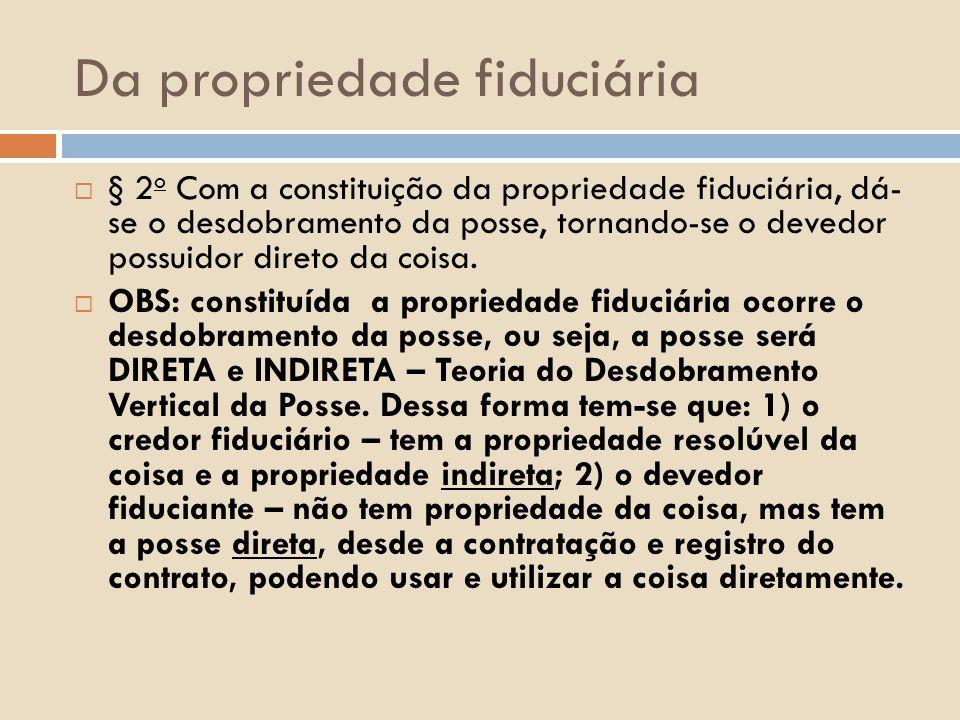 Da propriedade fiduciária § 2 o Com a constituição da propriedade fiduciária, dá- se o desdobramento da posse, tornando-se o devedor possuidor direto