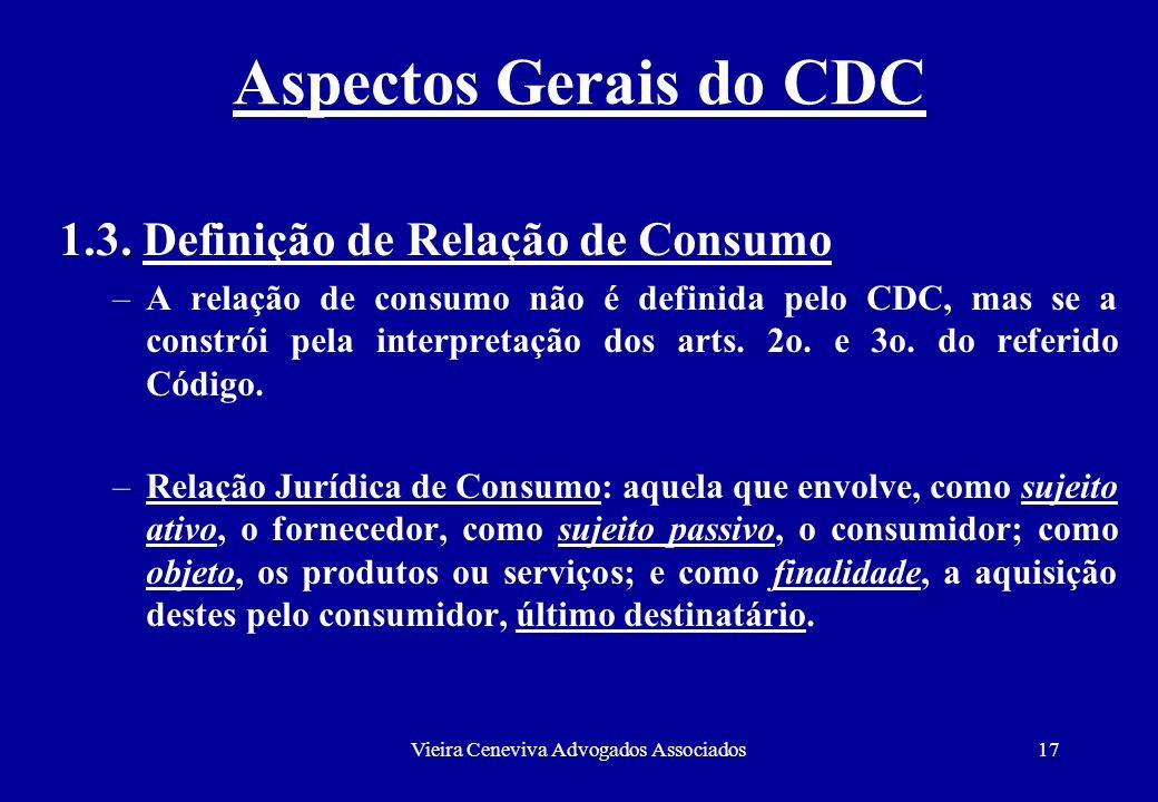 Vieira Ceneviva Advogados Associados17 Aspectos Gerais do CDC. 1.3. Definição de Relação de Consumo –A relação de consumo não é definida pelo CDC, mas