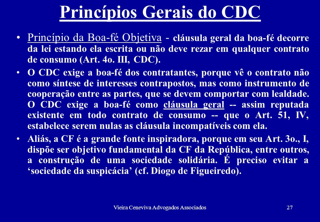 Vieira Ceneviva Advogados Associados27 Princípios Gerais do CDC Princípio da Boa-fé Objetiva - cláusula geral da boa-fé decorre da lei estando ela esc