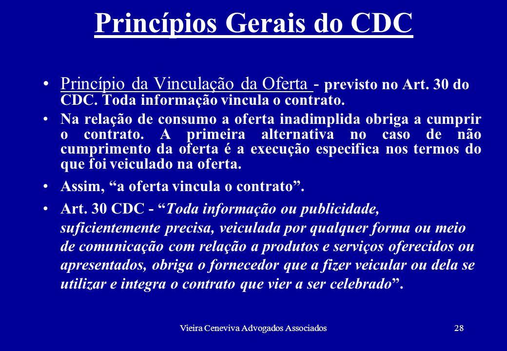 Vieira Ceneviva Advogados Associados28 Princípios Gerais do CDC Princípio da Vinculação da Oferta - previsto no Art. 30 do CDC. Toda informação vincul