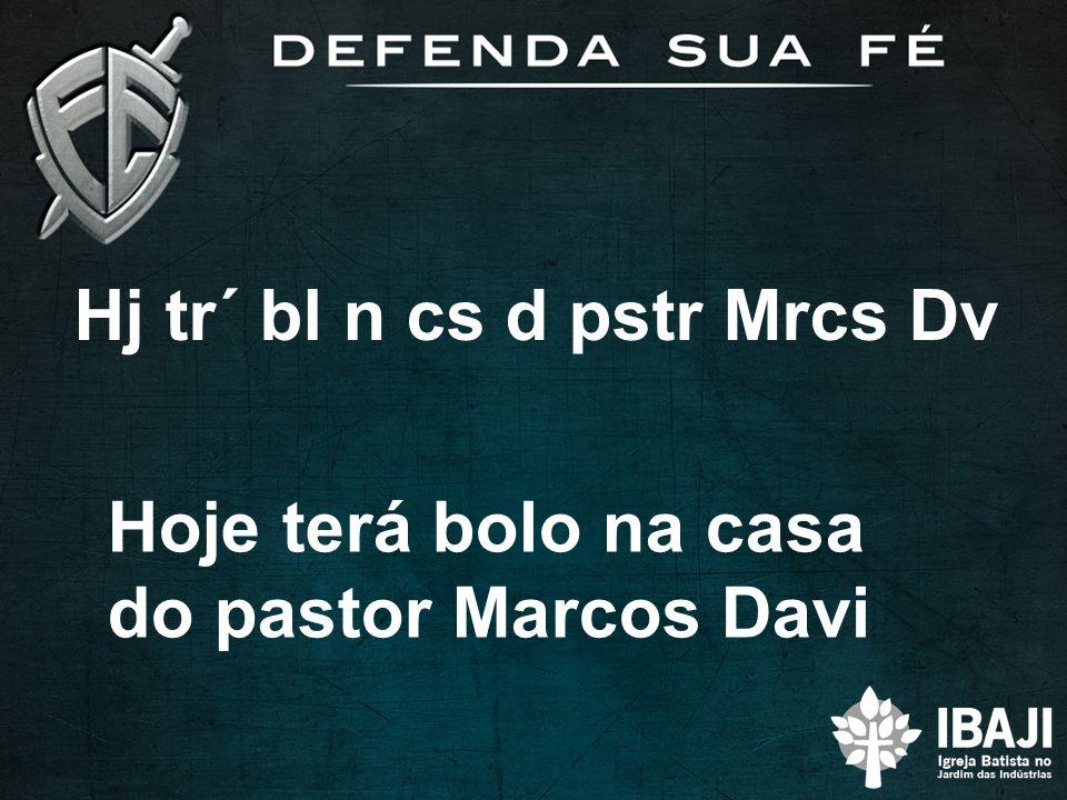 Hj tr´ bl n cs d pstr Mrcs Dv Hoje terá bolo na casa do pastor Marcos Davi