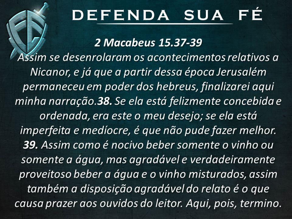 2 Macabeus 15.37-39 Assim se desenrolaram os acontecimentos relativos a Nicanor, e já que a partir dessa época Jerusalém permaneceu em poder dos hebre