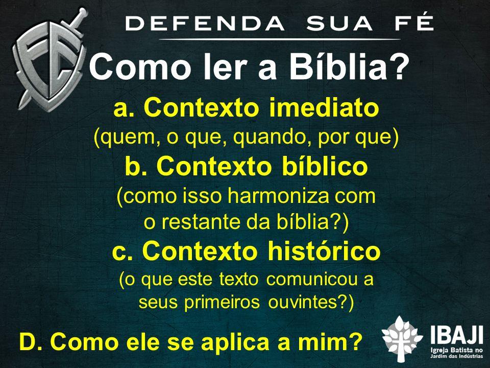 Como ler a Bíblia? a. Contexto imediato (quem, o que, quando, por que) b. Contexto bíblico (como isso harmoniza com o restante da bíblia?) c. Contexto
