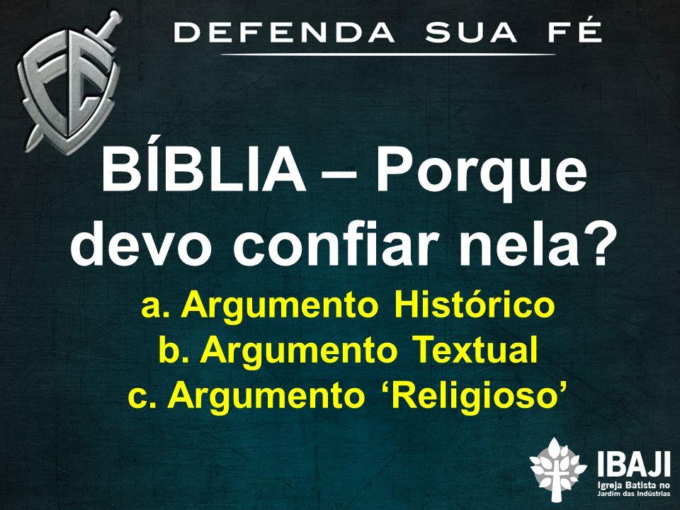 BÍBLIA – Porque devo confiar nela? a. Argumento Histórico b. Argumento Textual c. Argumento Religioso