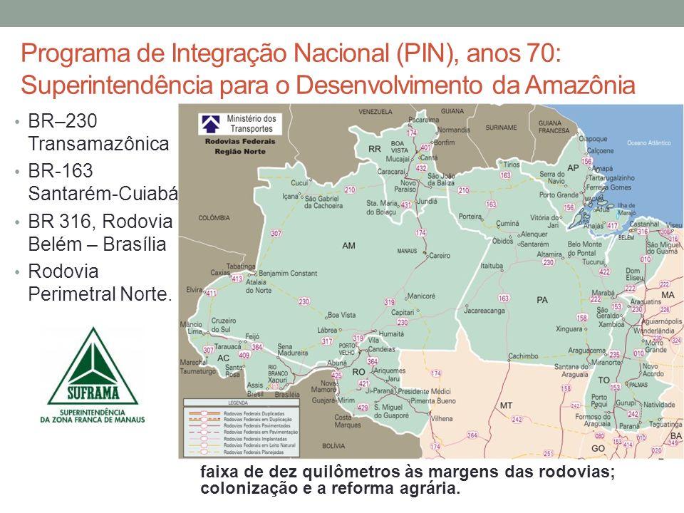 Programa de Integração Nacional (PIN), anos 70: Superintendência para o Desenvolvimento da Amazônia BR–230 Transamazônica BR-163 Santarém-Cuiabá BR 31