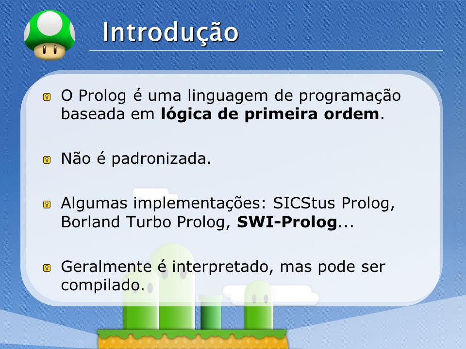 LOGO Prolog x Outras Linguagens Linguagens Procedimentais (C, Pascal, Basic...): Especifica-se como realizar determinada tarefa.